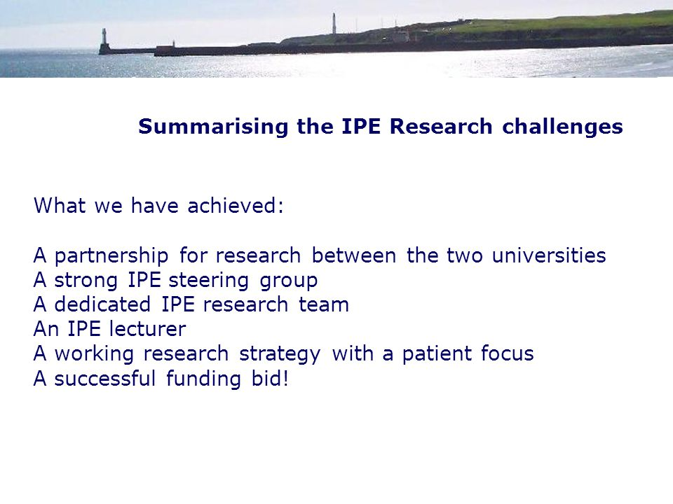 Summarising the IPE Research challenges What we have achieved: A partnership for research between the two universities A strong IPE steering group A dedicated IPE research team An IPE lecturer A working research strategy with a patient focus A successful funding bid!