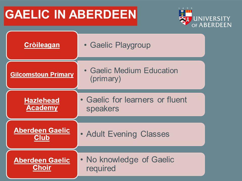 GAELIC IN ABERDEEN Gaelic Playgroup Cròileagan Gaelic Medium Education (primary) Gilcomstoun Primary Gaelic for learners or fluent speakers Hazlehead