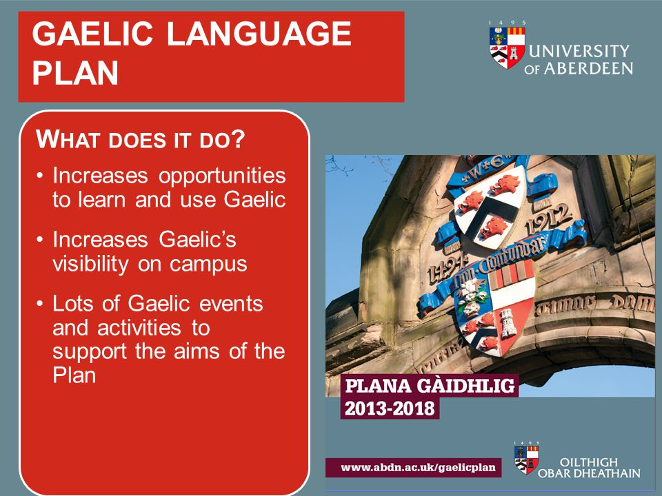 GAELIC LANGUAGE PLAN W HAT DOES IT DO ? Increases opportunities to learn and use Gaelic Increases Gaelic's visibility on campus Lots of Gaelic events