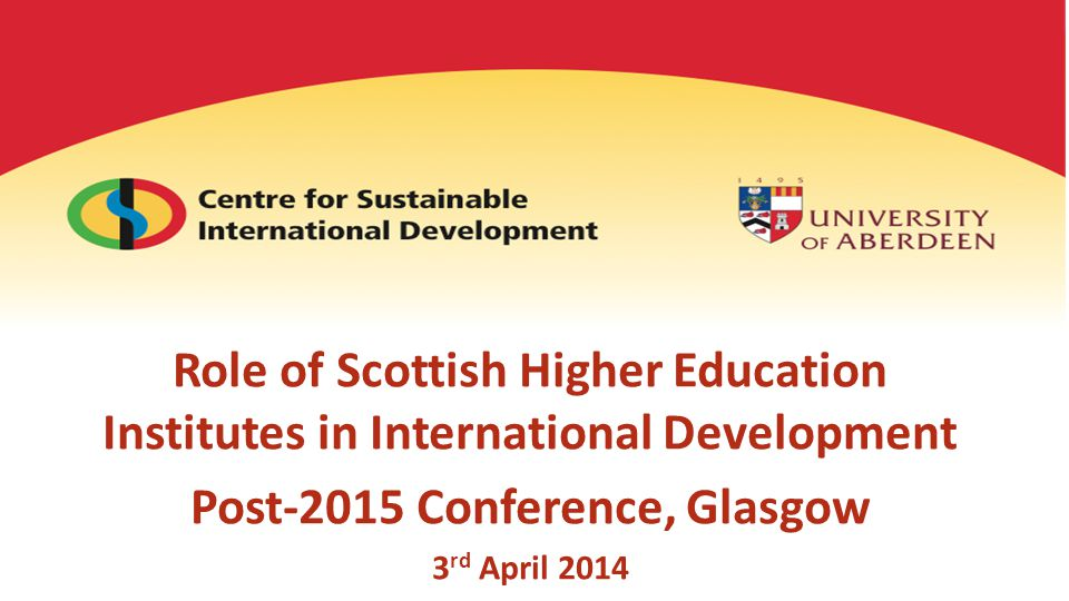 Role of Scottish Higher Education Institutes in International Development Post-2015 Conference, Glasgow 3 rd April 2014