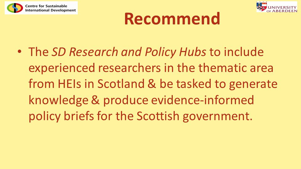 Recommend The SD Research and Policy Hubs to include experienced researchers in the thematic area from HEIs in Scotland & be tasked to generate knowledge & produce evidence-informed policy briefs for the Scottish government.