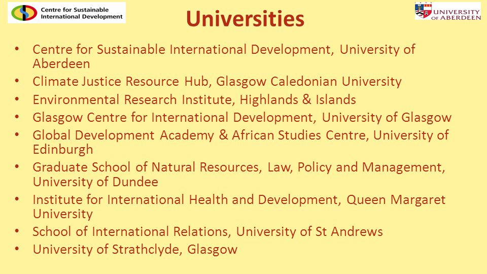 Universities Centre for Sustainable International Development, University of Aberdeen Climate Justice Resource Hub, Glasgow Caledonian University Environmental Research Institute, Highlands & Islands Glasgow Centre for International Development, University of Glasgow Global Development Academy & African Studies Centre, University of Edinburgh Graduate School of Natural Resources, Law, Policy and Management, University of Dundee Institute for International Health and Development, Queen Margaret University School of International Relations, University of St Andrews University of Strathclyde, Glasgow