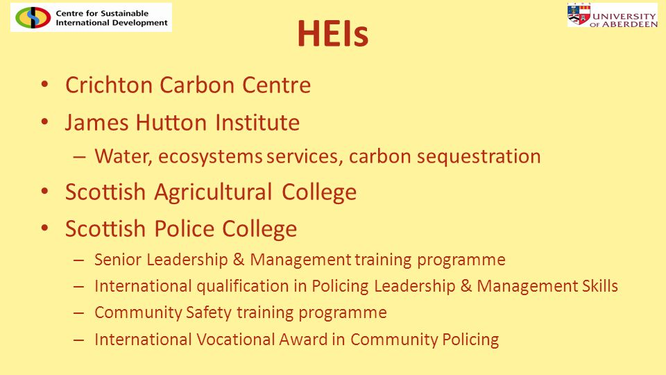 HEIs Crichton Carbon Centre James Hutton Institute – Water, ecosystems services, carbon sequestration Scottish Agricultural College Scottish Police College – Senior Leadership & Management training programme – International qualification in Policing Leadership & Management Skills – Community Safety training programme – International Vocational Award in Community Policing