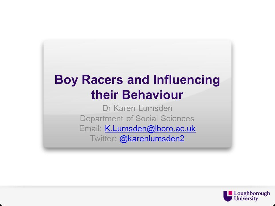 Boy Racers and Influencing their Behaviour Dr Karen Lumsden Department of Social Sciences Email: K.Lumsden@lboro.ac.ukK.Lumsden@lboro.ac.uk Twitter: @karenlumsden2