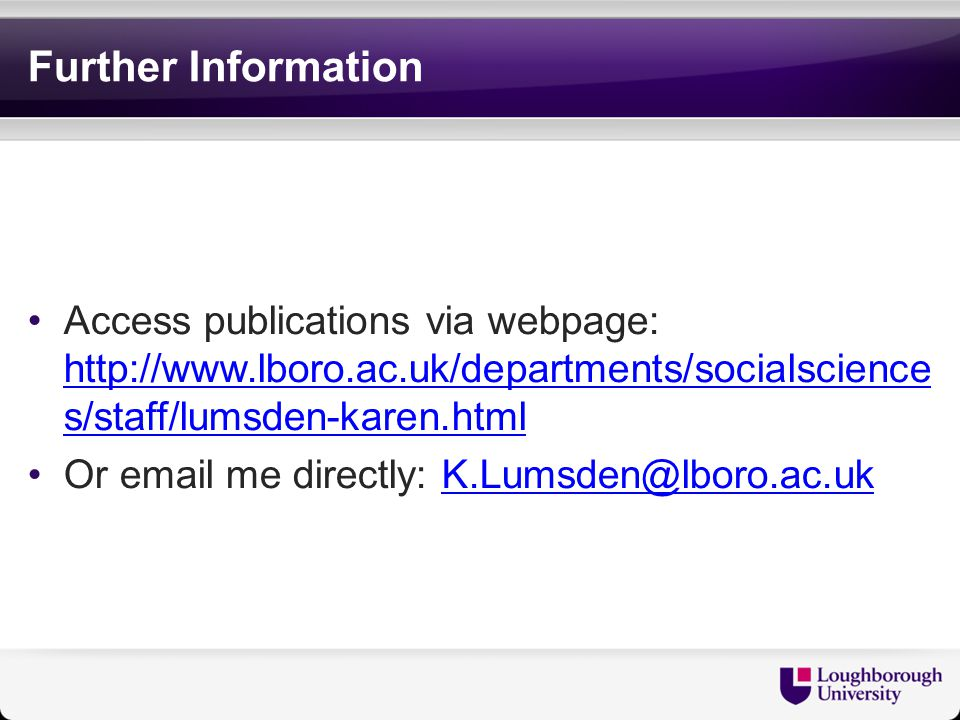 Further Information Access publications via webpage: http://www.lboro.ac.uk/departments/socialscience s/staff/lumsden-karen.html http://www.lboro.ac.uk/departments/socialscience s/staff/lumsden-karen.html Or email me directly: K.Lumsden@lboro.ac.ukK.Lumsden@lboro.ac.uk