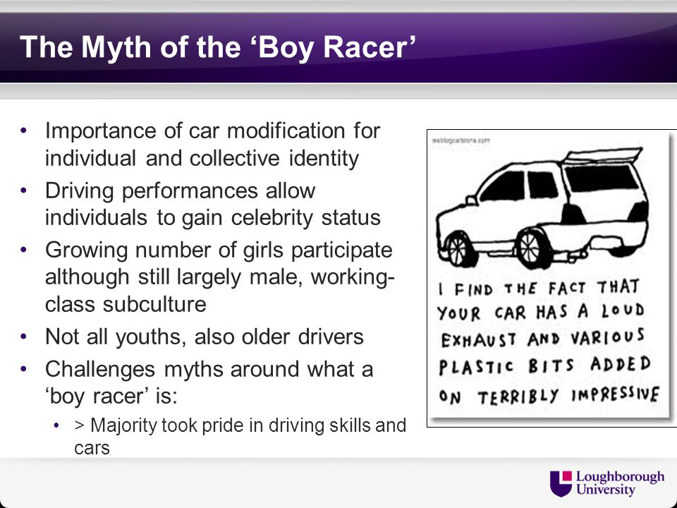 The Myth of the 'Boy Racer' Importance of car modification for individual and collective identity Driving performances allow individuals to gain celebrity status Growing number of girls participate although still largely male, working- class subculture Not all youths, also older drivers Challenges myths around what a 'boy racer' is: > Majority took pride in driving skills and cars