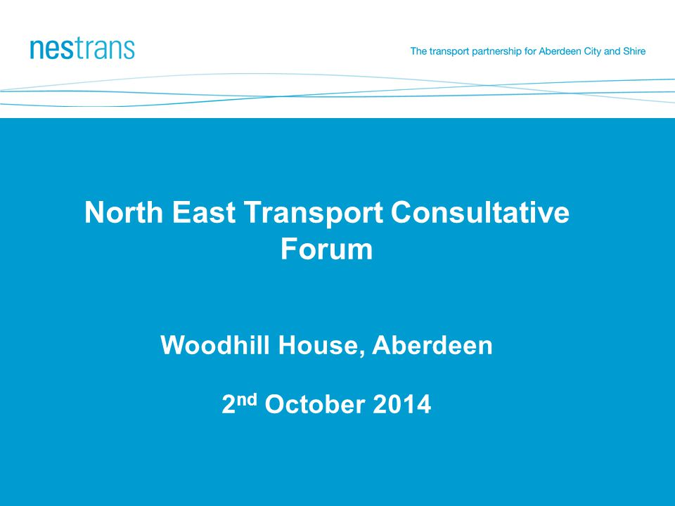 North East Transport Consultative Forum Woodhill House, Aberdeen 2 nd October 2014