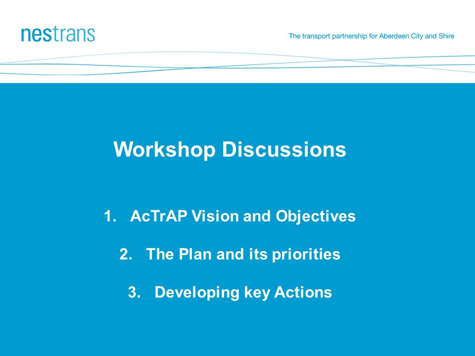 Workshop Discussions 1.AcTrAP Vision and Objectives 2.The Plan and its priorities 3.Developing key Actions