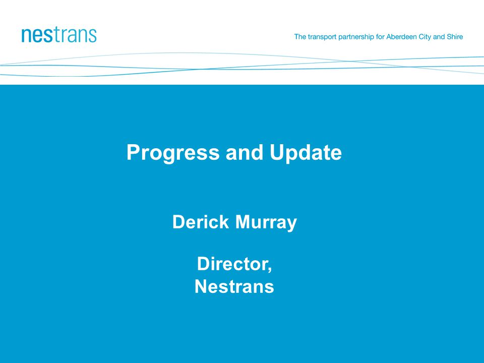 Progress and Update Derick Murray Director, Nestrans