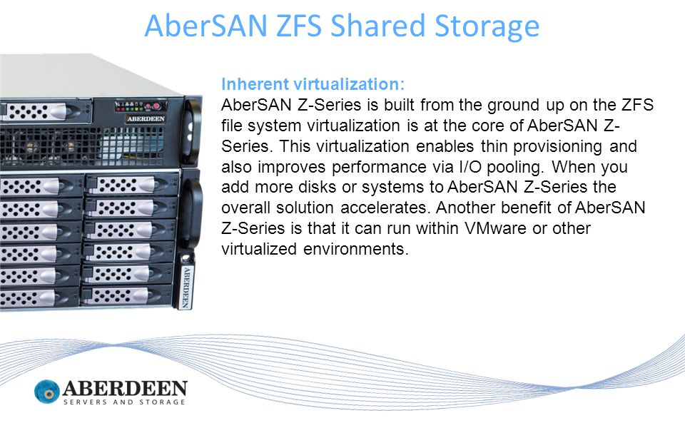 Inherent virtualization: AberSAN Z-Series is built from the ground up on the ZFS file system virtualization is at the core of AberSAN Z- Series.