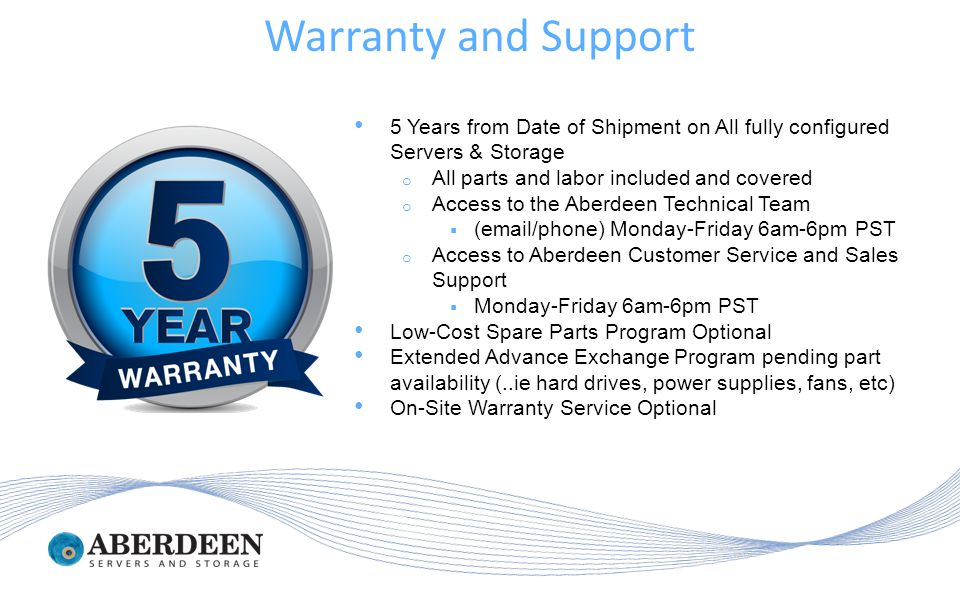 5 Years from Date of Shipment on All fully configured Servers & Storage o All parts and labor included and covered o Access to the Aberdeen Technical Team  (email/phone) Monday-Friday 6am-6pm PST o Access to Aberdeen Customer Service and Sales Support  Monday-Friday 6am-6pm PST Low-Cost Spare Parts Program Optional Extended Advance Exchange Program pending part availability (..ie hard drives, power supplies, fans, etc) On-Site Warranty Service Optional Warranty and Support