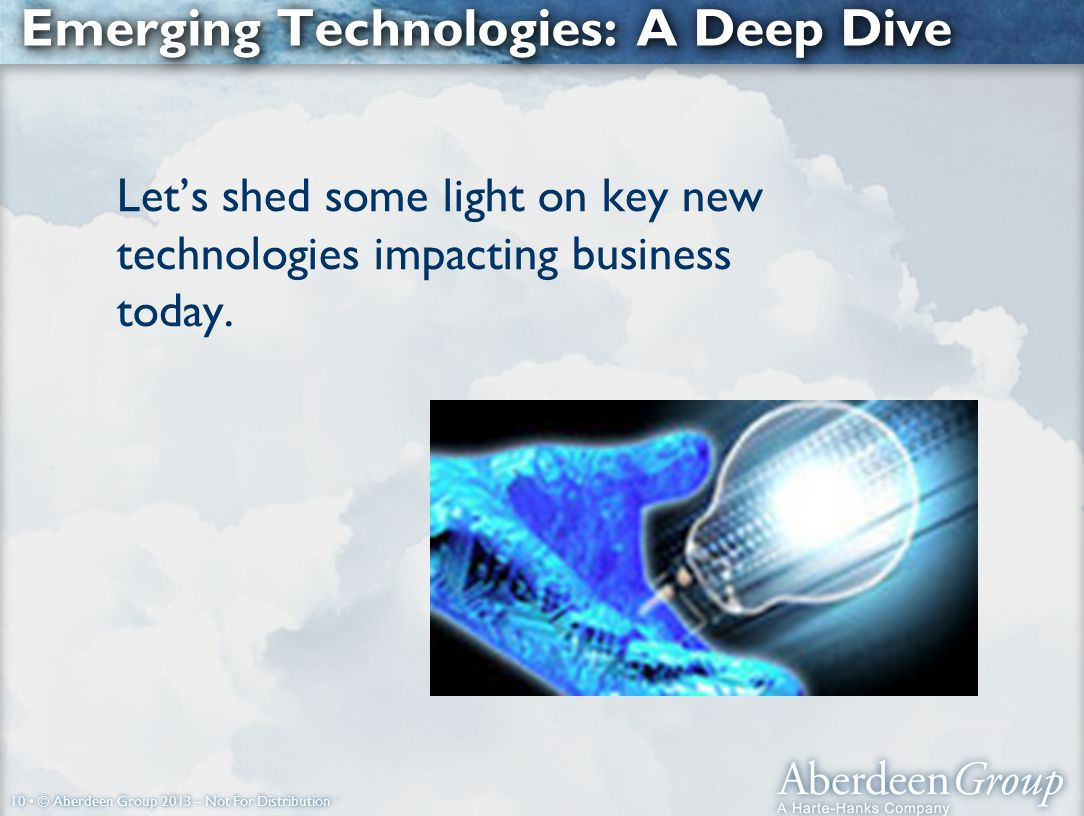 10 © Aberdeen Group 2013 – Not For Distribution Emerging Technologies: A Deep Dive Let's shed some light on key new technologies impacting business today.