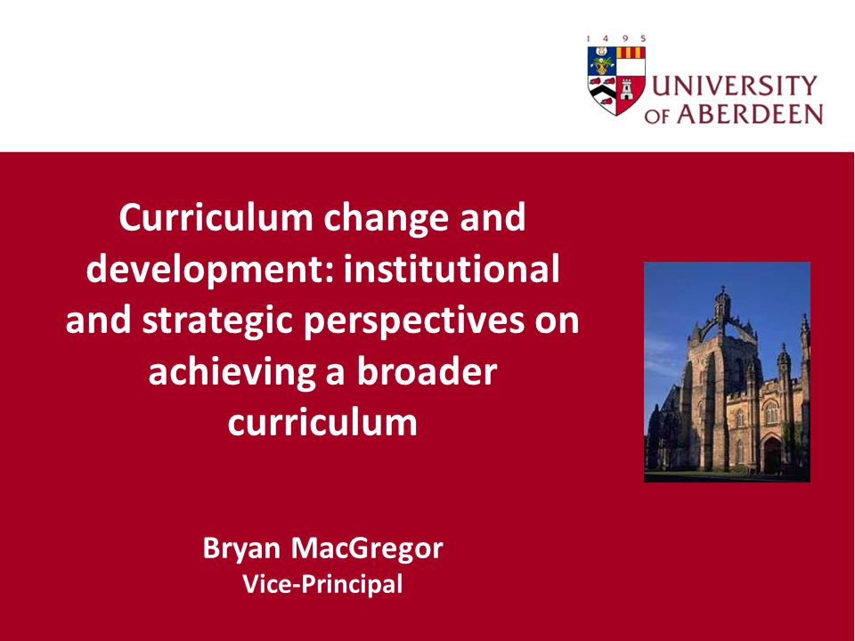 Curriculum change and development: institutional and strategic perspectives on achieving a broader curriculum Bryan MacGregor Vice-Principal