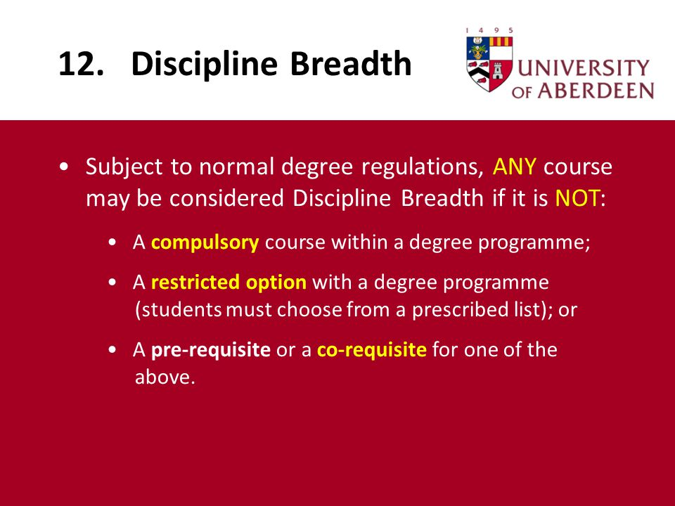 12. Discipline Breadth Subject to normal degree regulations, ANY course may be considered Discipline Breadth if it is NOT: A compulsory course within