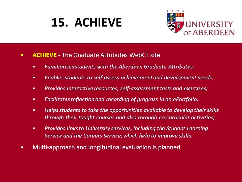 15. ACHIEVE ACHIEVE - The Graduate Attributes WebCT site Familiarises students with the Aberdeen Graduate Attributes; Enables students to self-assess