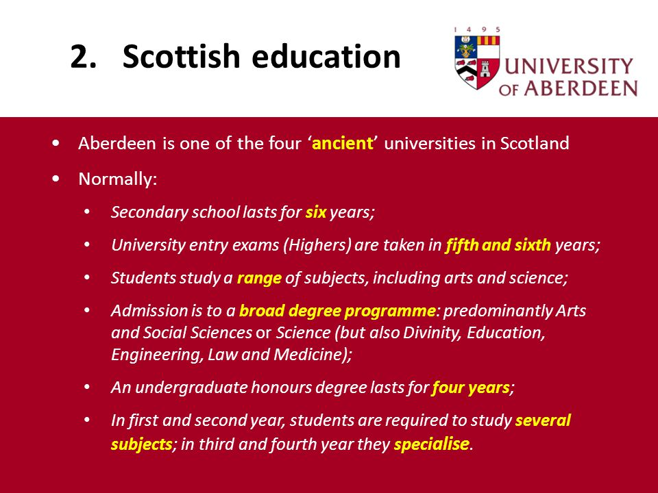 2. Scottish education Aberdeen is one of the four 'ancient' universities in Scotland Normally: Secondary school lasts for six years; University entry