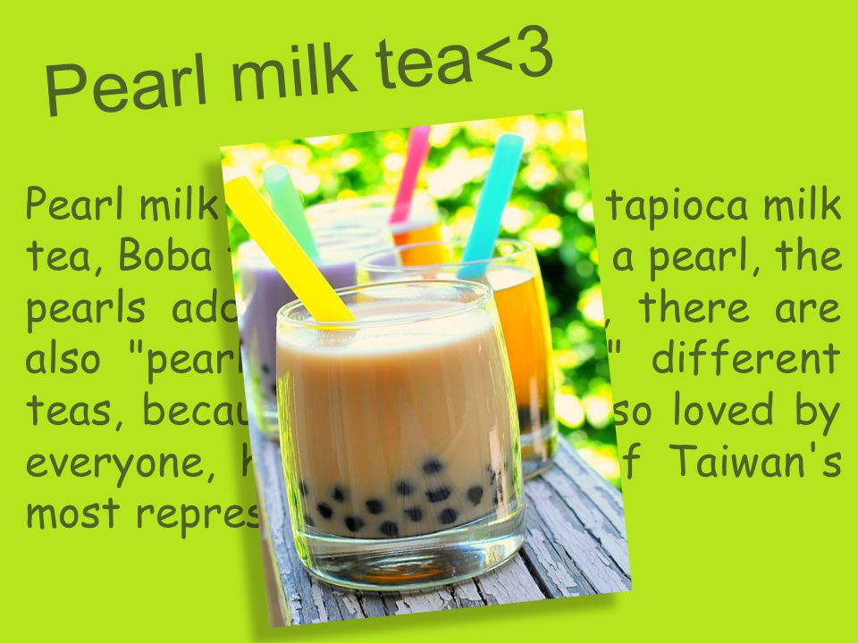 P e a r l m i l k t e a < 3 Pearl milk tea, also known as tapioca milk tea, Boba tea, tea culture is a pearl, the pearls add mellow milk tea, there are also pearl tea , pearl tea different teas, because taste special, so loved by everyone, has become one of Taiwan s most representative drinks.