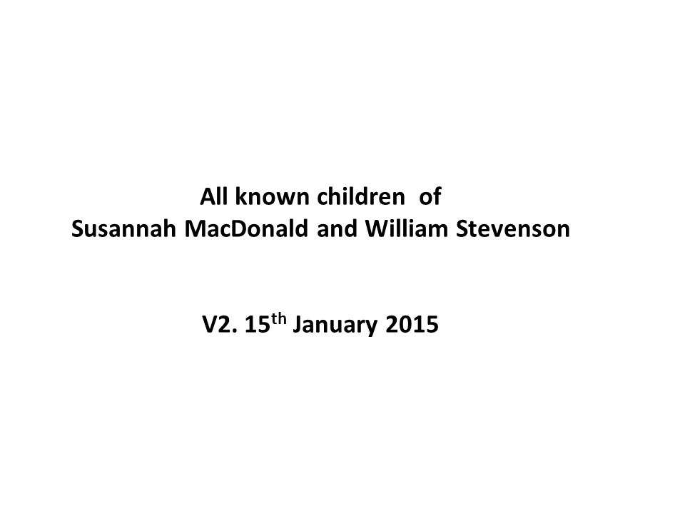 The Susanna MacDonald Line one of the '7 sisters' William Stevenson (7) DOB 29.1.1900 Leith, Edinburgh Died 2 nd June 1979, Edinburgh aged 79 Peter Stevenson (11) DOB 28.11.1901 Leith, Edinburgh Died 7 th May, 1904, Aberdeen Harry Barclay Stevenson (10) DOB 2.7.1910 Leith, Edinburgh 22.2.1977 Edinburgh Elizabeth/ Lizzie MacDonald Scott (nee Stevenson) (9) DOB 1.4.1908 Leith, Edin Died age 82 X?.X?.1990 Edinburgh Donald Stevenson (8) DOB 19.11.1903 St Nicholas, Aberdeen Died 6 th September 1981 Stornoway Alexanderina MacDonald Stevenson (12) DOB 2.9.1905 St Nicolas, Aberdeen Died 21.2.1907 Leith, Edin Rebecca Morgan Stevenson (13) DOB 2.9.1905 St Nicolas, Aberdeen Died 15.1.1907 St Nicholas, Aberdeen Susanna MacDonald (6) DOB 3.7.1868 Gairloch William Stevenson (5) DOB 8.6.1871 Portknockie All 7 known children of Susannah MacDonald and William Stevenson