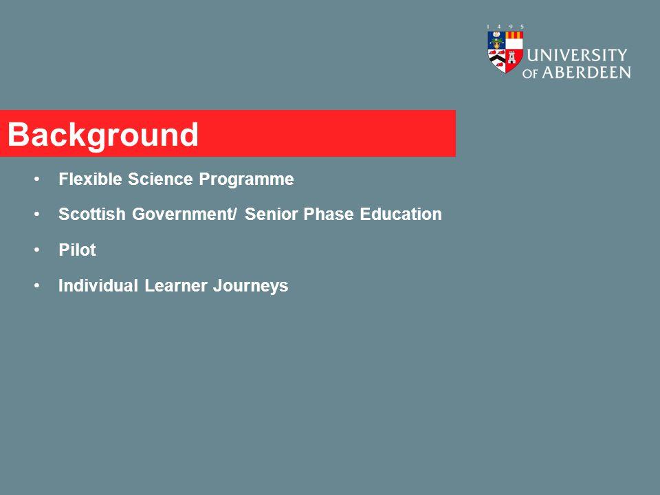 Background Flexible Science Programme Scottish Government/ Senior Phase Education Pilot Individual Learner Journeys