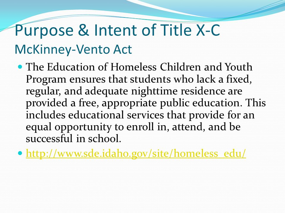Purpose & Intent of Title X-C McKinney-Vento Act The Education of Homeless Children and Youth Program ensures that students who lack a fixed, regular, and adequate nighttime residence are provided a free, appropriate public education.