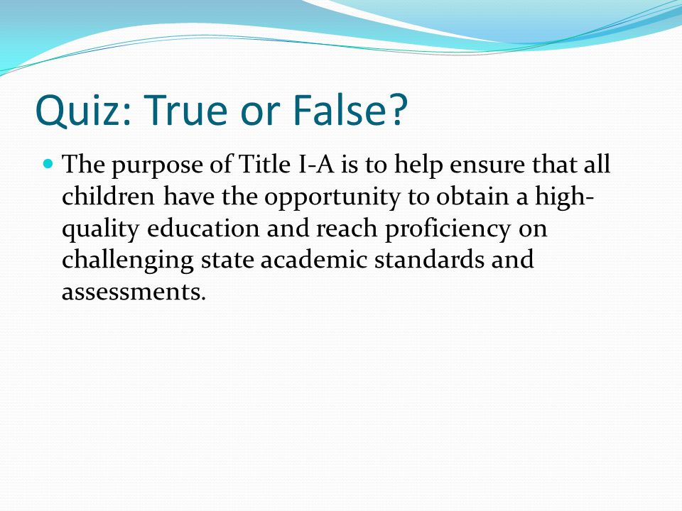 Quiz: True or False? The purpose of Title I-A is to help ensure that all children have the opportunity to obtain a high- quality education and reach p