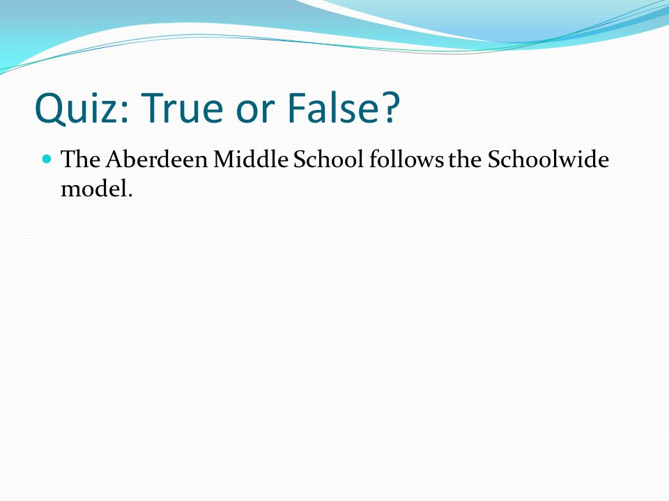 Quiz: True or False The Aberdeen Middle School follows the Schoolwide model.
