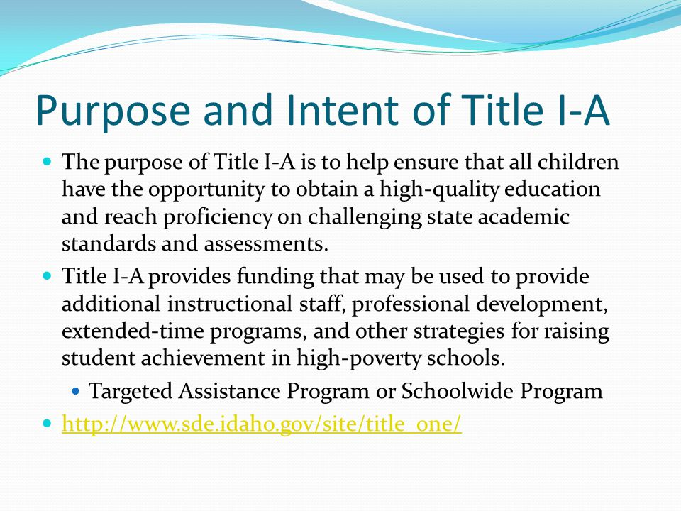 Purpose and Intent of Title I-A The purpose of Title I-A is to help ensure that all children have the opportunity to obtain a high-quality education and reach proficiency on challenging state academic standards and assessments.