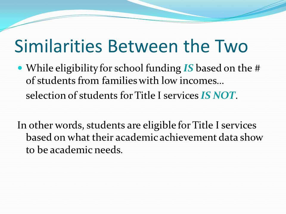 Similarities Between the Two While eligibility for school funding IS based on the # of students from families with low incomes… selection of students for Title I services IS NOT.