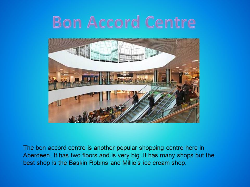 The bon accord centre is another popular shopping centre here in Aberdeen. It has two floors and is very big. It has many shops but the best shop is t