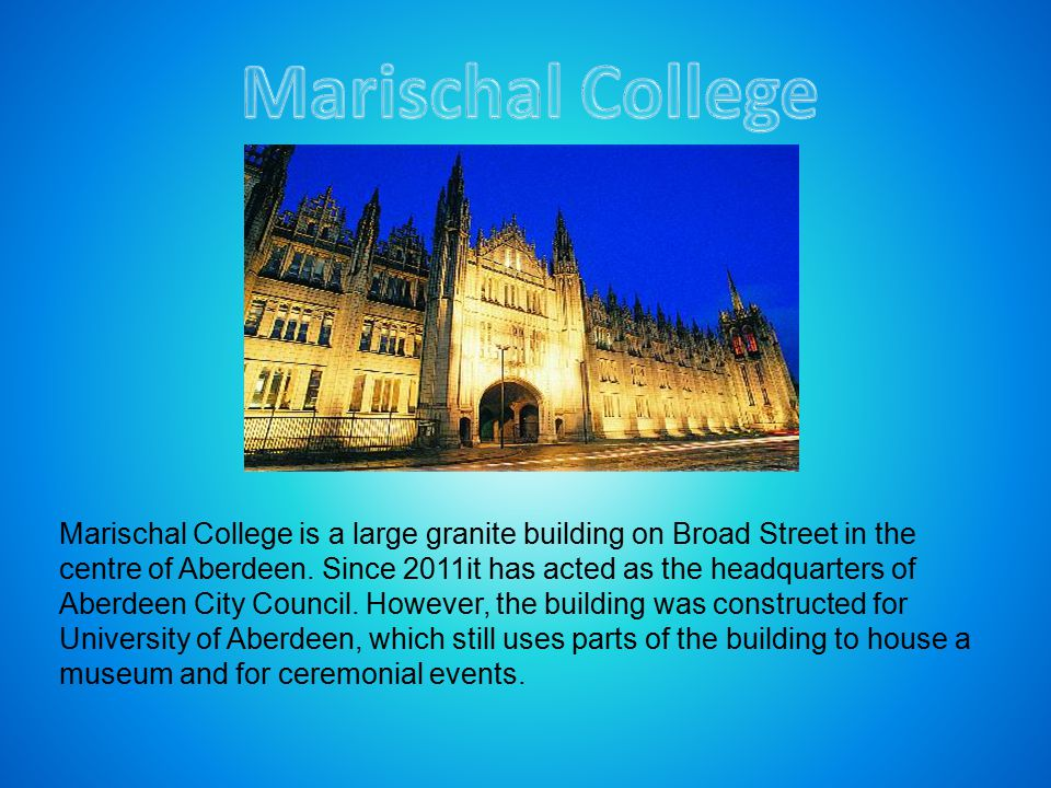 Marischal College is a large granite building on Broad Street in the centre of Aberdeen. Since 2011it has acted as the headquarters of Aberdeen City C