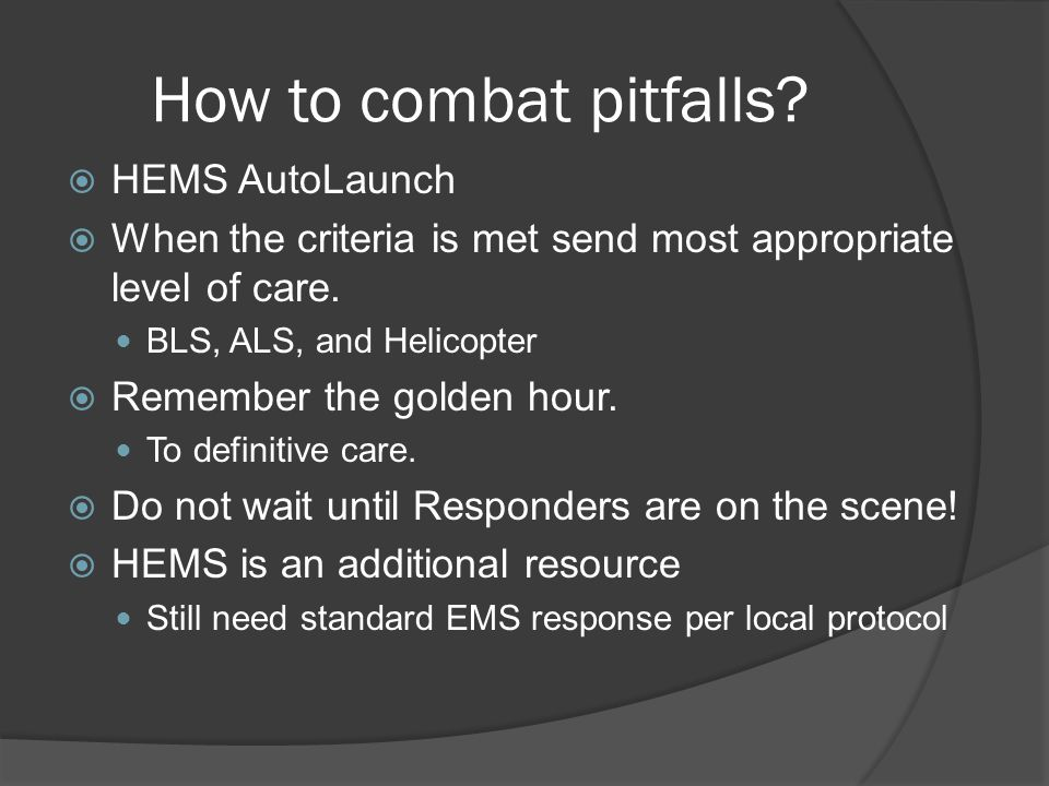 How to combat pitfalls?  HEMS AutoLaunch  When the criteria is met send most appropriate level of care. BLS, ALS, and Helicopter  Remember the gold