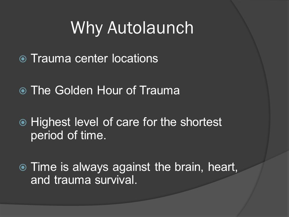 Why Autolaunch  Trauma center locations  The Golden Hour of Trauma  Highest level of care for the shortest period of time.