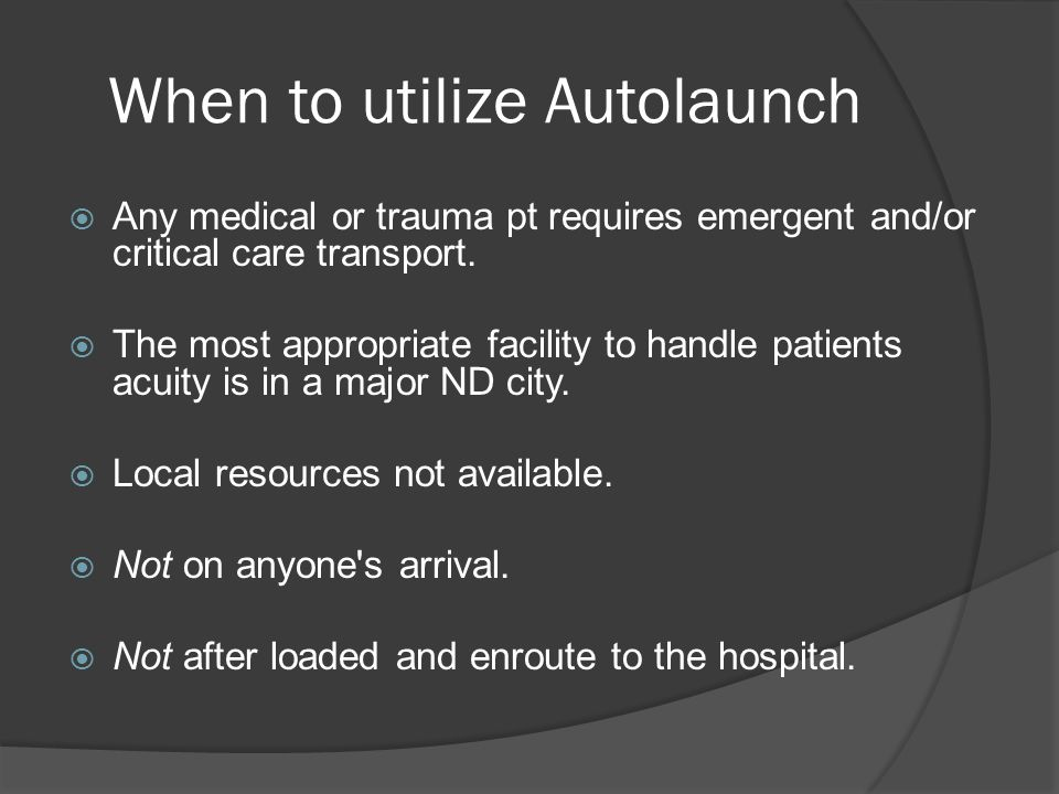 When to utilize Autolaunch  Any medical or trauma pt requires emergent and/or critical care transport.