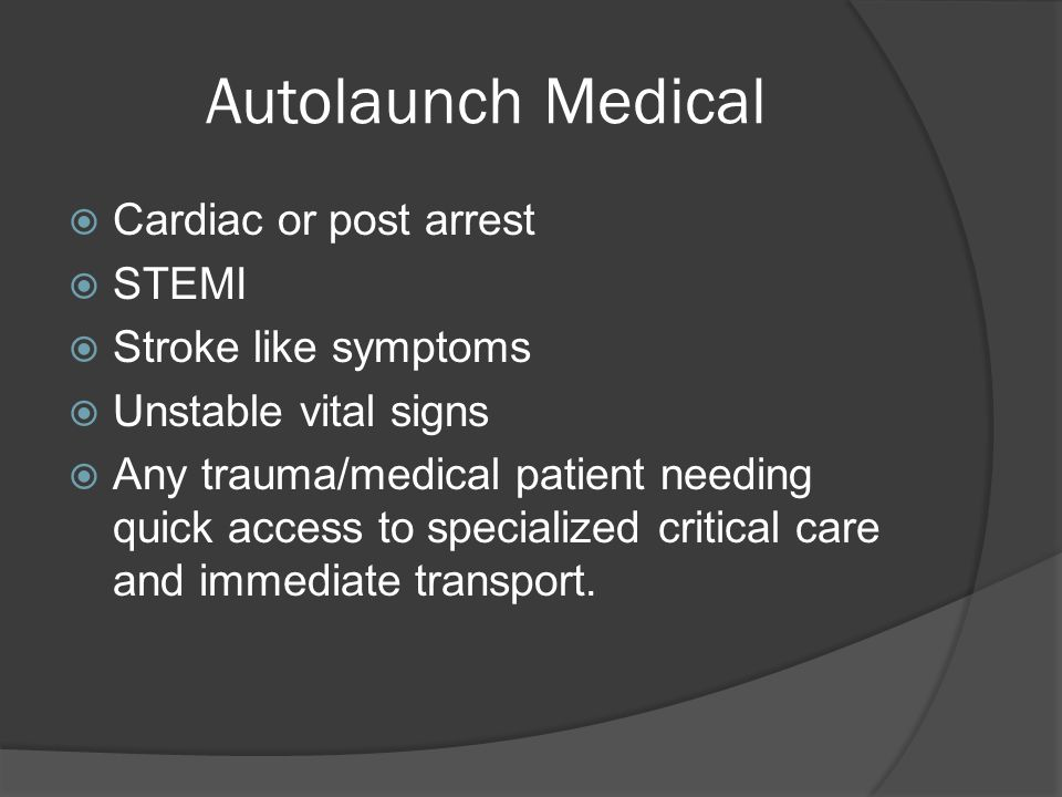 Autolaunch Medical  Cardiac or post arrest  STEMI  Stroke like symptoms  Unstable vital signs  Any trauma/medical patient needing quick access to specialized critical care and immediate transport.