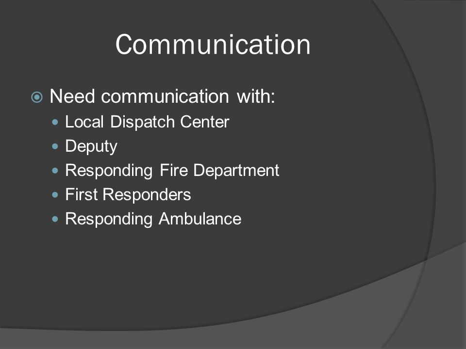 Communication  Need communication with: Local Dispatch Center Deputy Responding Fire Department First Responders Responding Ambulance