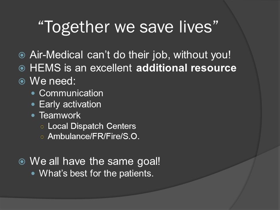"""Together we save lives""  Air-Medical can't do their job, without you!  HEMS is an excellent additional resource  We need: Communication Early acti"