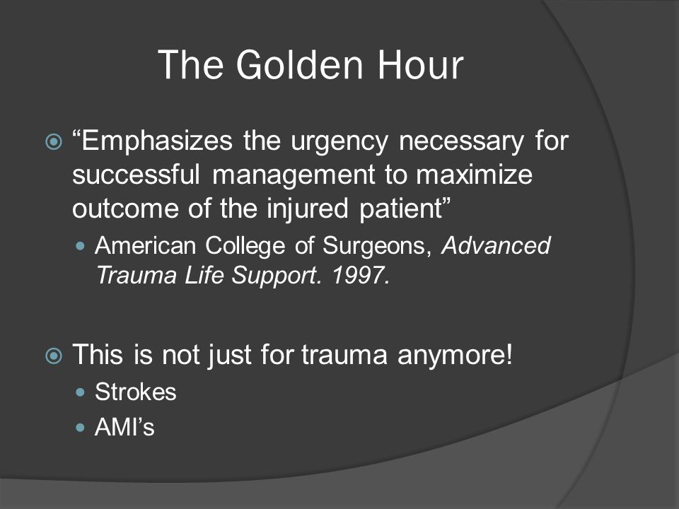 The Golden Hour  Emphasizes the urgency necessary for successful management to maximize outcome of the injured patient American College of Surgeons, Advanced Trauma Life Support.