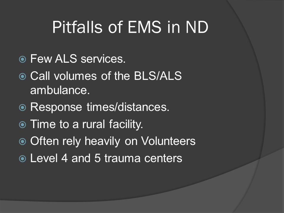 Pitfalls of EMS in ND  Few ALS services.  Call volumes of the BLS/ALS ambulance.