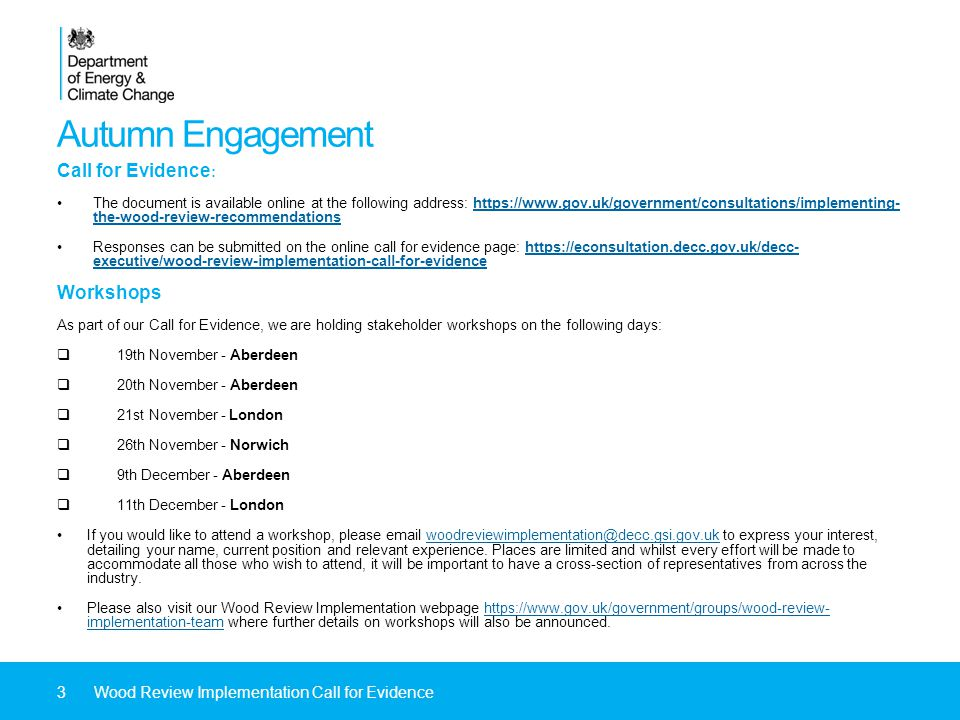 Autumn Engagement Call for Evidence : The document is available online at the following address: https://www.gov.uk/government/consultations/implementing- the-wood-review-recommendationshttps://www.gov.uk/government/consultations/implementing- the-wood-review-recommendations Responses can be submitted on the online call for evidence page: https://econsultation.decc.gov.uk/decc- executive/wood-review-implementation-call-for-evidencehttps://econsultation.decc.gov.uk/decc- executive/wood-review-implementation-call-for-evidence Workshops As part of our Call for Evidence, we are holding stakeholder workshops on the following days:  19th November - Aberdeen  20th November - Aberdeen  21st November - London  26th November - Norwich  9th December - Aberdeen  11th December - London If you would like to attend a workshop, please email woodreviewimplementation@decc.gsi.gov.uk to express your interest, detailing your name, current position and relevant experience.