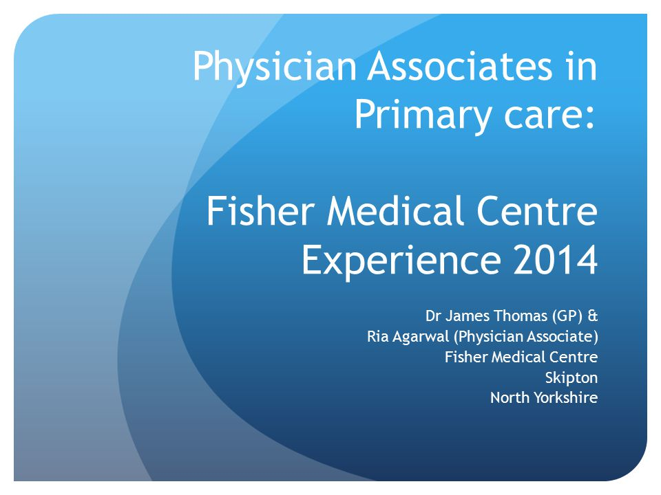 Physician Associates in Primary care: Fisher Medical Centre Experience 2014 Dr James Thomas (GP) & Ria Agarwal (Physician Associate) Fisher Medical Ce