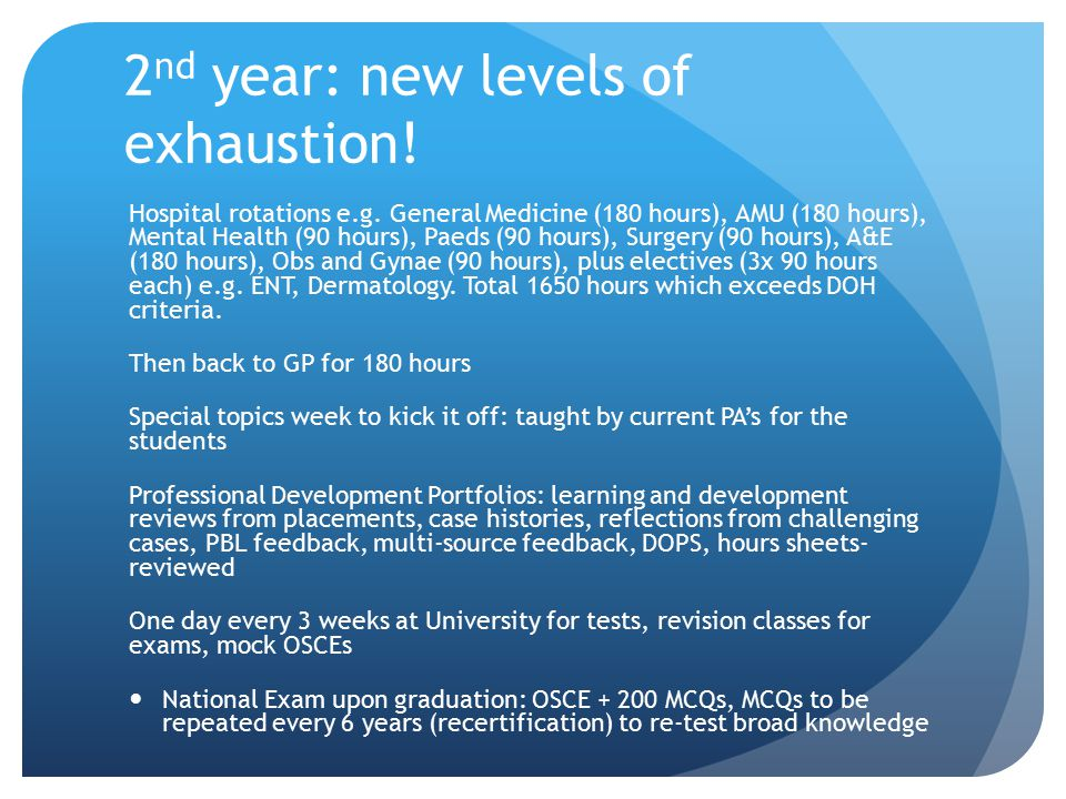 2 nd year: new levels of exhaustion! Hospital rotations e.g. General Medicine (180 hours), AMU (180 hours), Mental Health (90 hours), Paeds (90 hours)