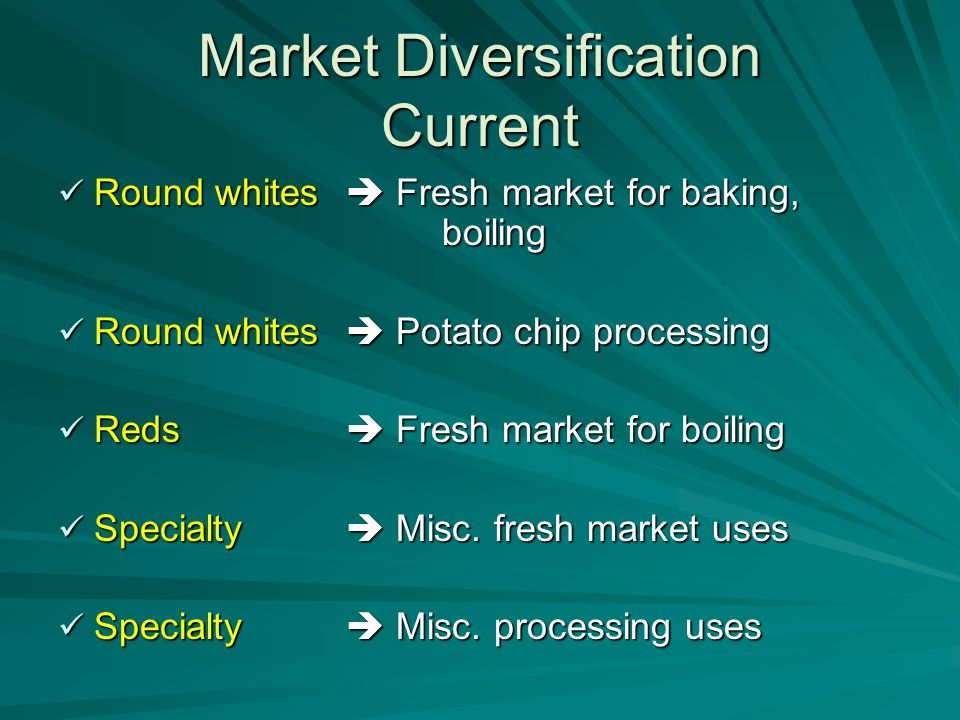 Market Diversification Current Round whites  Fresh market for baking, boiling Round whites  Fresh market for baking, boiling Round whites  Potato chip processing Round whites  Potato chip processing Reds  Fresh market for boiling Reds  Fresh market for boiling Specialty  Misc.