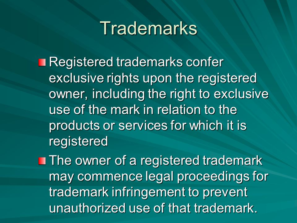 Trademarks Registered trademarks confer exclusive rights upon the registered owner, including the right to exclusive use of the mark in relation to the products or services for which it is registered The owner of a registered trademark may commence legal proceedings for trademark infringement to prevent unauthorized use of that trademark.