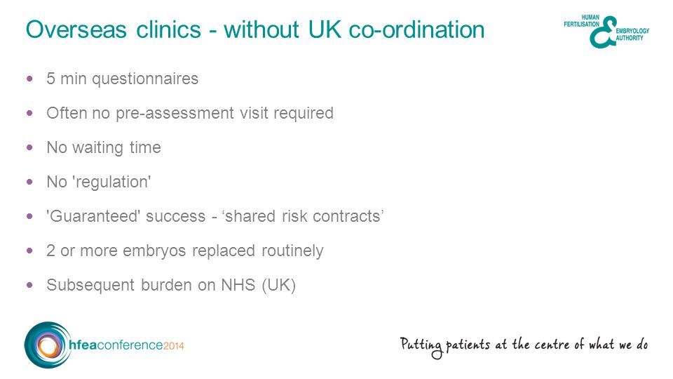 5 min questionnaires Often no pre-assessment visit required No waiting time No regulation Guaranteed success - 'shared risk contracts' 2 or more embryos replaced routinely Subsequent burden on NHS (UK) Overseas clinics - without UK co-ordination