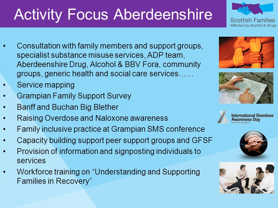 Consultation with family members and support groups, specialist substance misuse services, ADP team, Aberdeenshire Drug, Alcohol & BBV Fora, community groups, generic health and social care services…… Service mapping Grampian Family Support Survey Banff and Buchan Big Blether Raising Overdose and Naloxone awareness Family inclusive practice at Grampian SMS conference Capacity building support peer support groups and GFSF Provision of information and signposting individuals to services Workforce training on Understanding and Supporting Families in Recovery Activity Focus Aberdeenshire