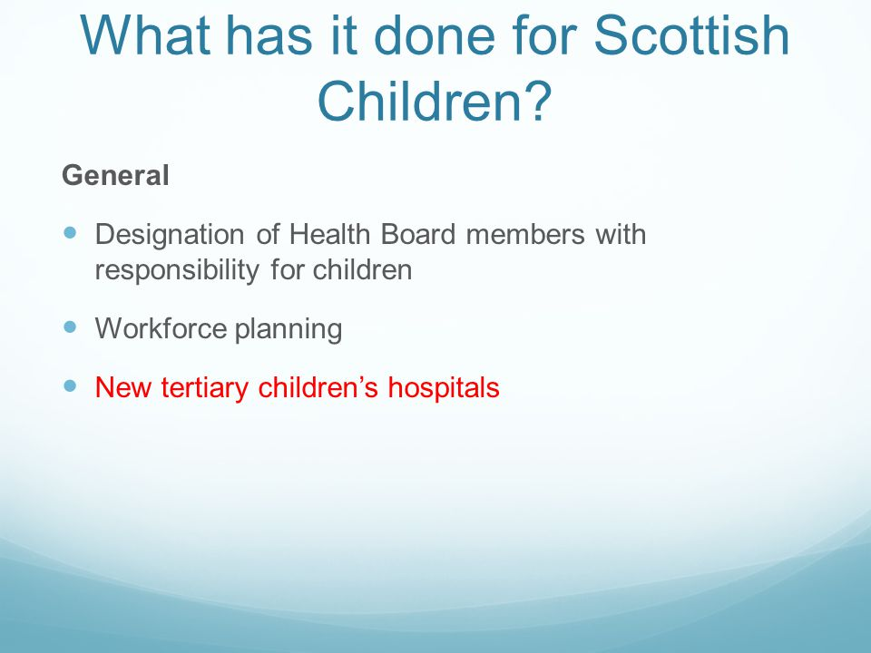What has it done for Scottish Children? General Designation of Health Board members with responsibility for children Workforce planning New tertiary c