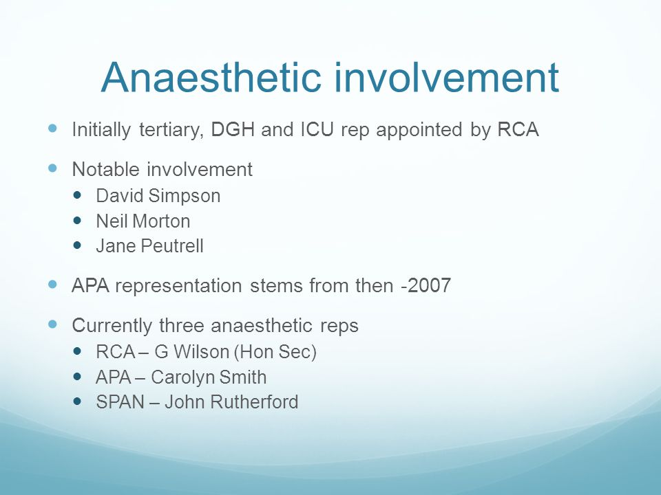 Anaesthetic involvement Initially tertiary, DGH and ICU rep appointed by RCA Notable involvement David Simpson Neil Morton Jane Peutrell APA representation stems from then -2007 Currently three anaesthetic reps RCA – G Wilson (Hon Sec) APA – Carolyn Smith SPAN – John Rutherford
