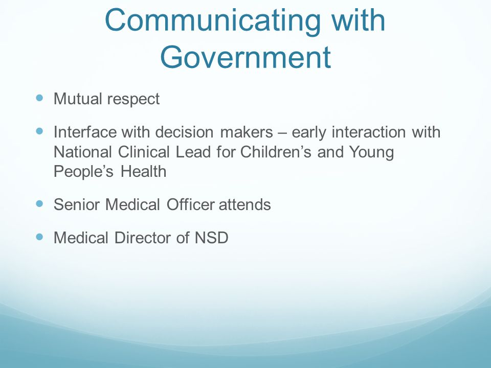 Communicating with Government Mutual respect Interface with decision makers – early interaction with National Clinical Lead for Children's and Young P