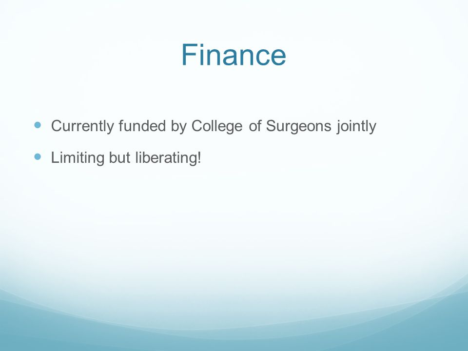 Finance Currently funded by College of Surgeons jointly Limiting but liberating!