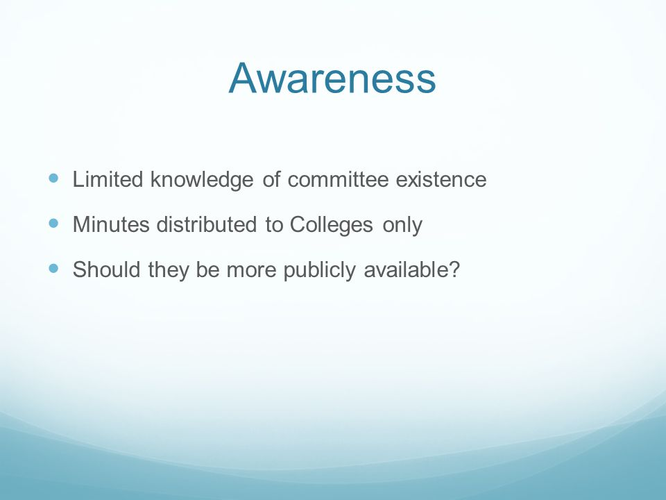 Awareness Limited knowledge of committee existence Minutes distributed to Colleges only Should they be more publicly available?